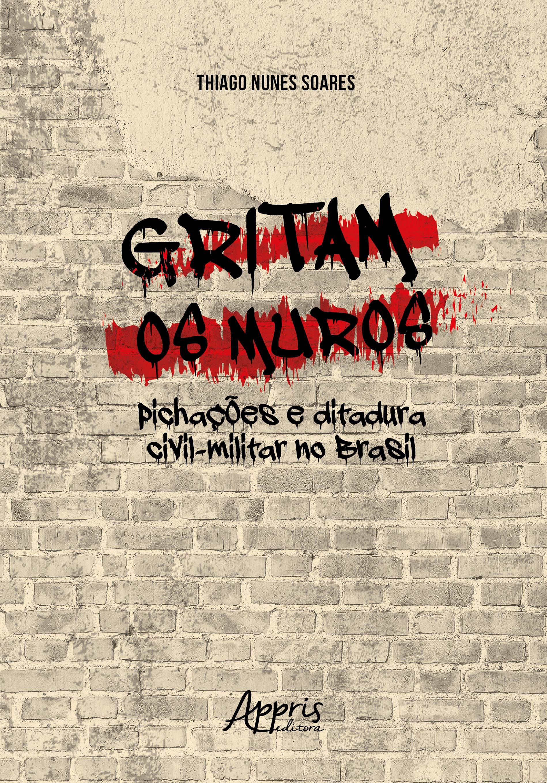 Gritam os muros: pichações e ditadura civil-militar no Brasil – SOARES, Thiago Nunes. 2018 – Por Marcília Gama (DEHIST – UFRPE – PE)